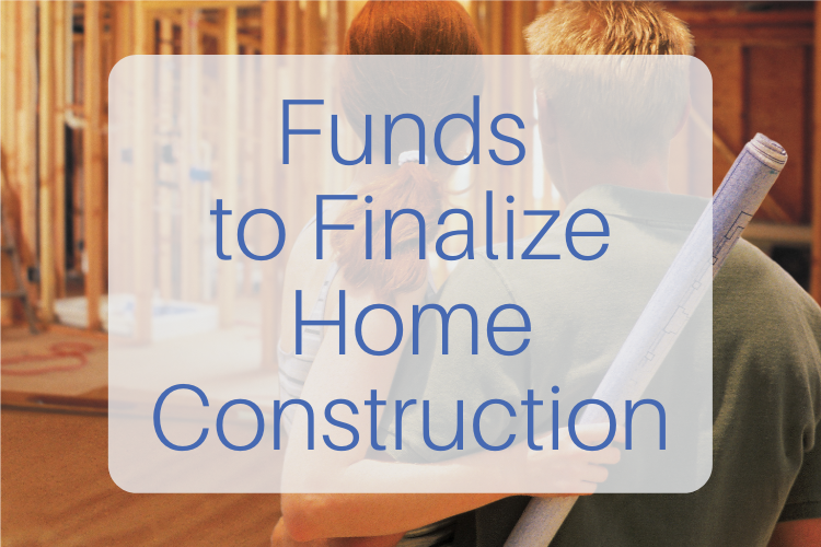 funds to finalize home construction